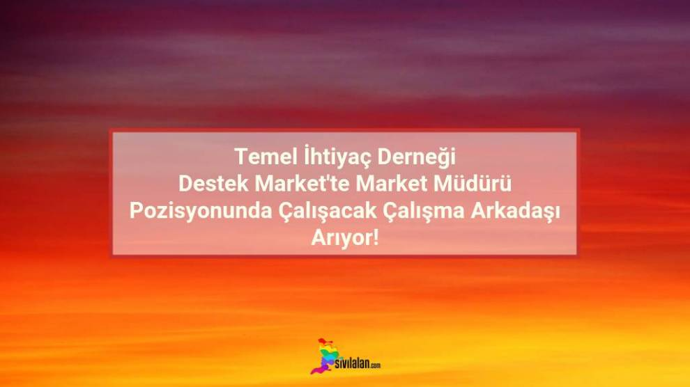 Temel İhtiyaç Derneği Destek Market'te Market Müdürü Pozizyonunda Çalışacak Çalışma Arkadaşı Arıyor!